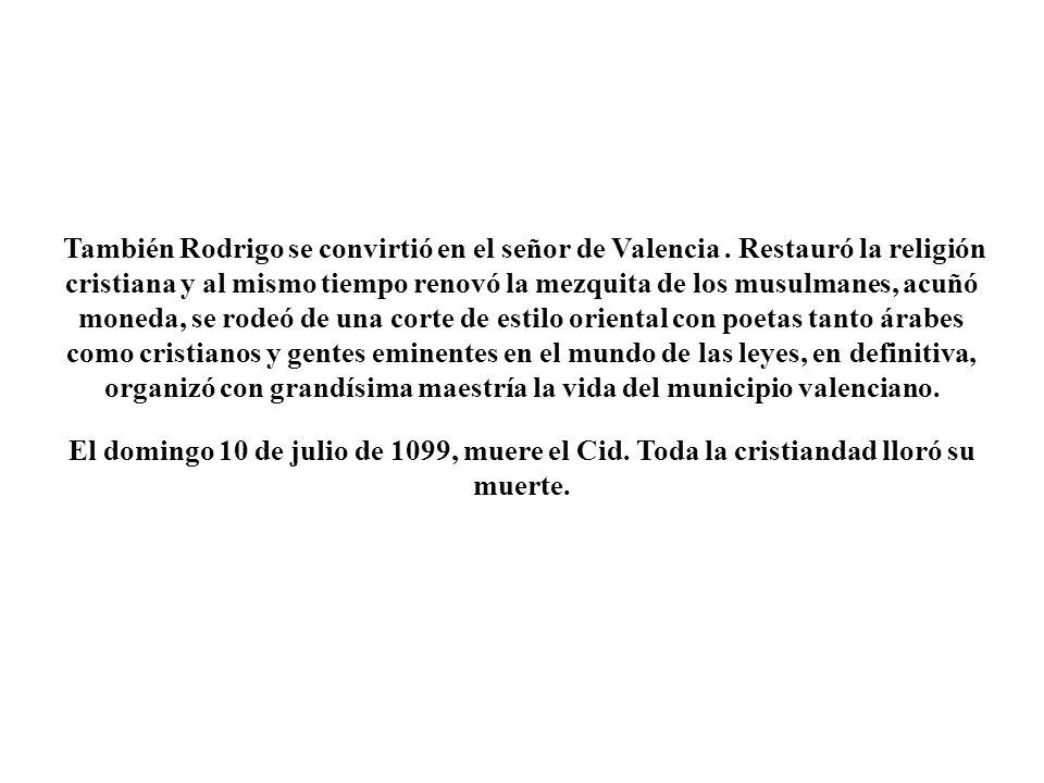 También Rodrigo se convirtió en el señor de Valencia. Restauró la religión cristiana y al mismo tiempo renovó la mezquita de los musulmanes, acuñó mon