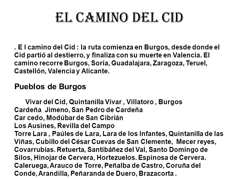 El camino del cid. E l camino del Cid : la ruta comienza en Burgos, desde donde el Cid partió al destierro, y finaliza con su muerte en Valencia. El c