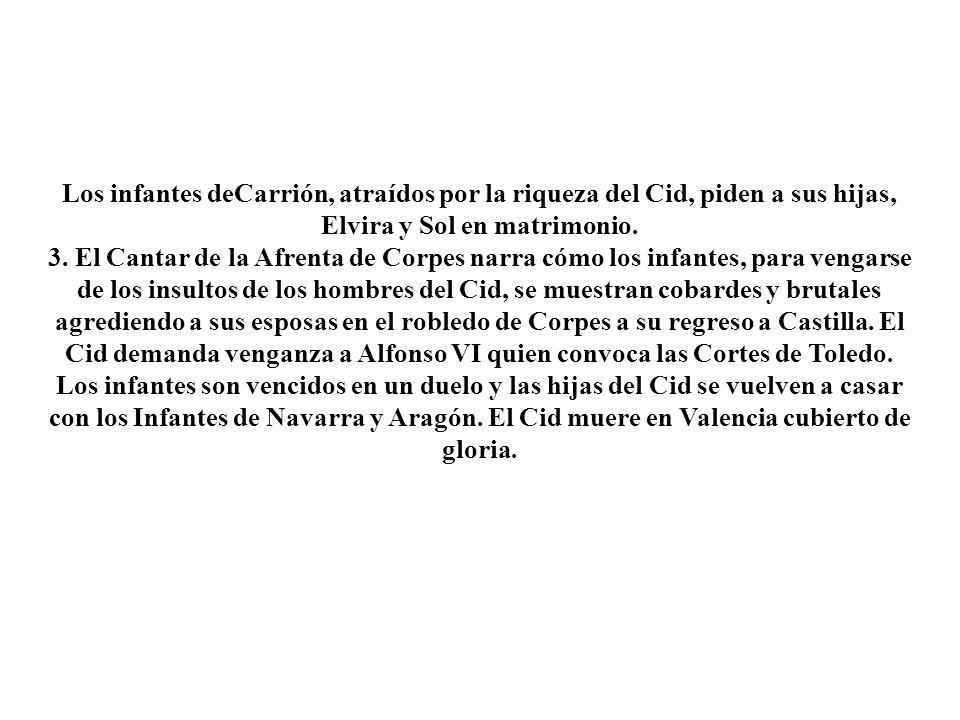 Los infantes deCarrión, atraídos por la riqueza del Cid, piden a sus hijas, Elvira y Sol en matrimonio. 3. El Cantar de la Afrenta de Corpes narra cóm