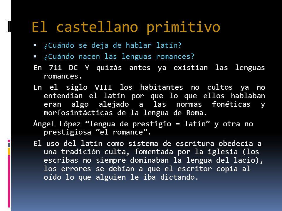 El castellano primitivo ¿Cuándo se deja de hablar latín? ¿Cuándo nacen las lenguas romances? En 711 DC Y quizás antes ya existían las lenguas romances