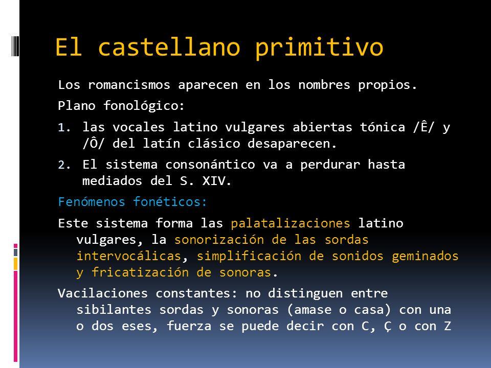 El castellano primitivo Los romancismos aparecen en los nombres propios. Plano fonológico: 1. las vocales latino vulgares abiertas tónica /Ê/ y /Ô/ de