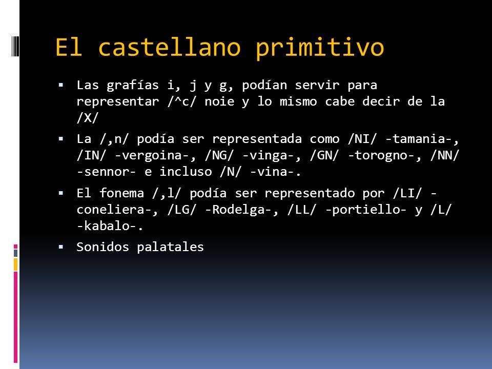 El castellano primitivo Las grafías i, j y g, podían servir para representar /^c/ noie y lo mismo cabe decir de la /X/ La /,n/ podía ser representada