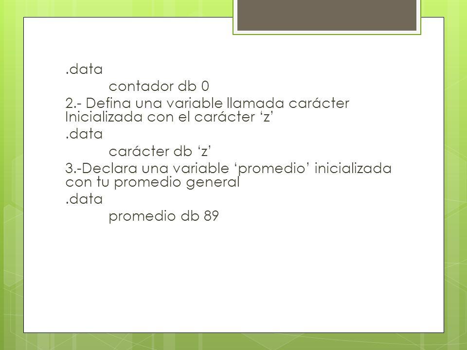 .data contador db 0 2.- Defina una variable llamada carácter Inicializada con el carácter z.data carácter db z 3.-Declara una variable promedio inicializada con tu promedio general.data promedio db 89