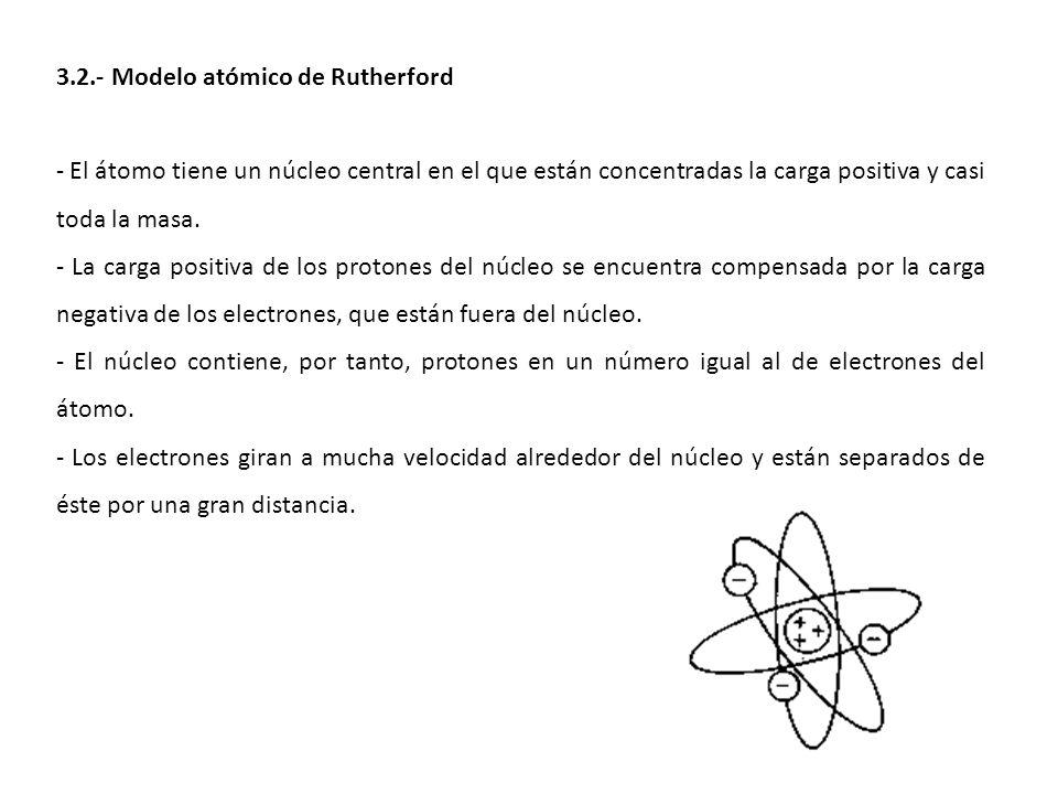 3.2.- Modelo atómico de Rutherford - El átomo tiene un núcleo central en el que están concentradas la carga positiva y casi toda la masa. - La carga p