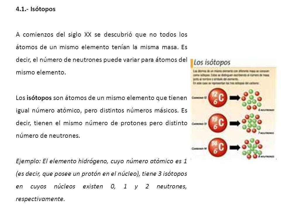 4.1.- Isótopos A comienzos del siglo XX se descubrió que no todos los átomos de un mismo elemento tenían la misma masa. Es decir, el número de neutron