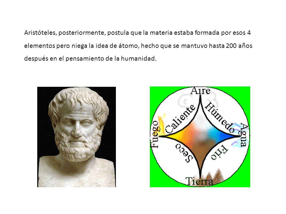 Aristóteles, posteriormente, postula que la materia estaba formada por esos 4 elementos pero niega la idea de átomo, hecho que se mantuvo hasta 200 añ