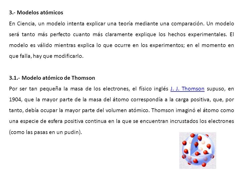 3.- Modelos atómicos En Ciencia, un modelo intenta explicar una teoría mediante una comparación. Un modelo será tanto más perfecto cuanto más claramen