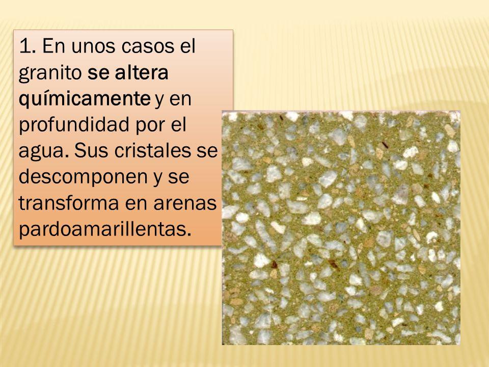1. En unos casos el granito se altera químicamente y en profundidad por el agua. Sus cristales se descomponen y se transforma en arenas pardoamarillen