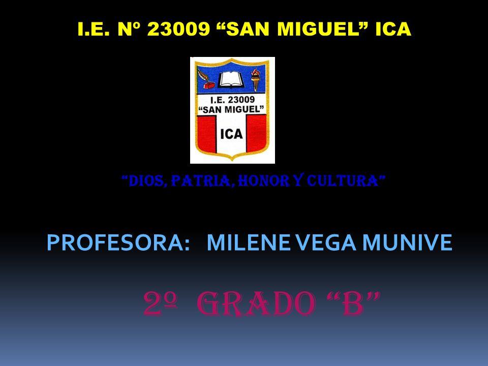 I.E. Nº 23009 SAN MIGUEL ICA DIOS, PATRIA, HONOR Y CULTURA PROFESORA: MILENE VEGA MUNIVE 2º Grado B