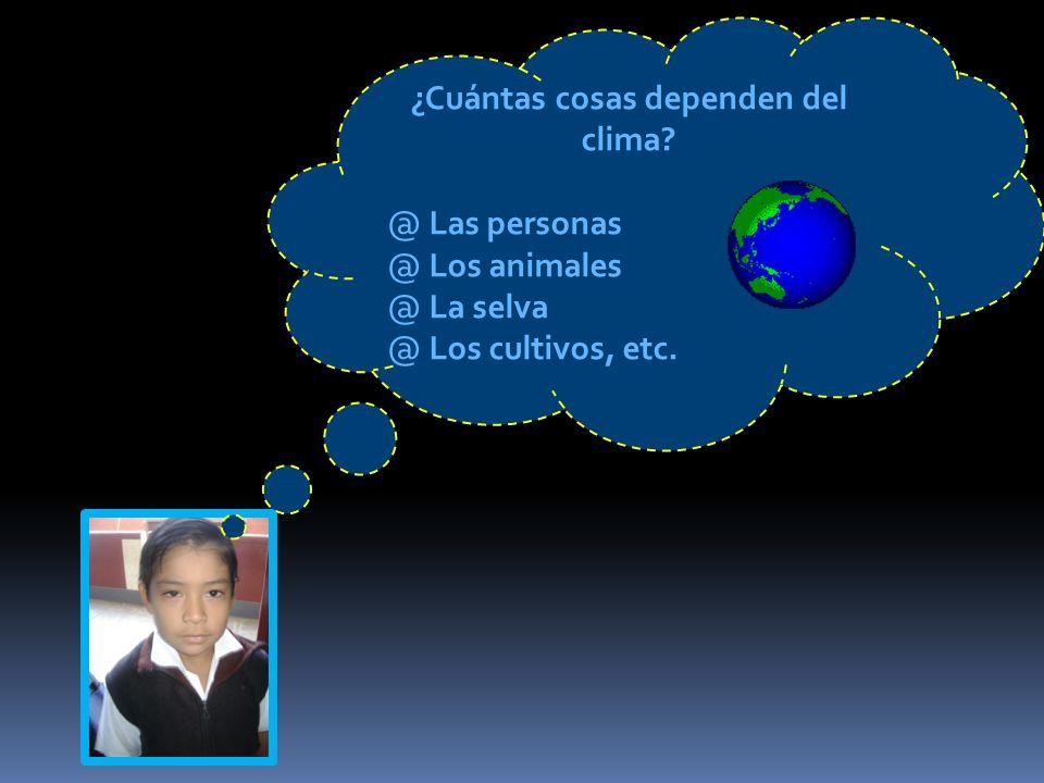 ¿Cuántas cosas dependen del clima? @ L@ Las personas @ L@ Los animales @ L@ La selva @ L@ Los cultivos, etc.