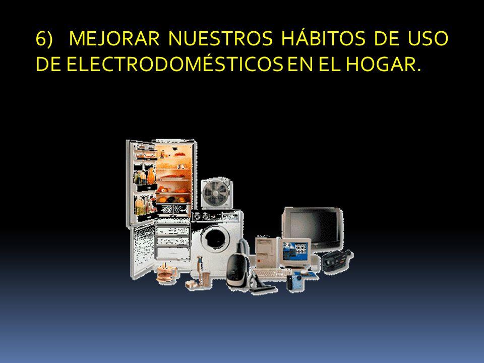 6) MEJORAR NUESTROS HÁBITOS DE USO DE ELECTRODOMÉSTICOS EN EL HOGAR.