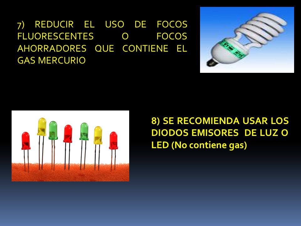7) REDUCIR EL USO DE FOCOS FLUORESCENTES O FOCOS AHORRADORES QUE CONTIENE EL GAS MERCURIO 8) SE RECOMIENDA USAR LOS DIODOS EMISORES DE LUZ O LED (No c