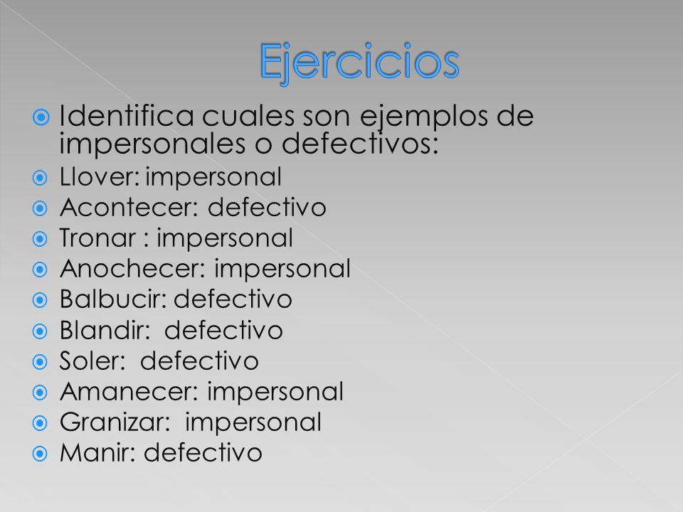 Identifica cuales son ejemplos de impersonales o defectivos: Llover: impersonal Acontecer: defectivo Tronar : impersonal Anochecer: impersonal Balbuci