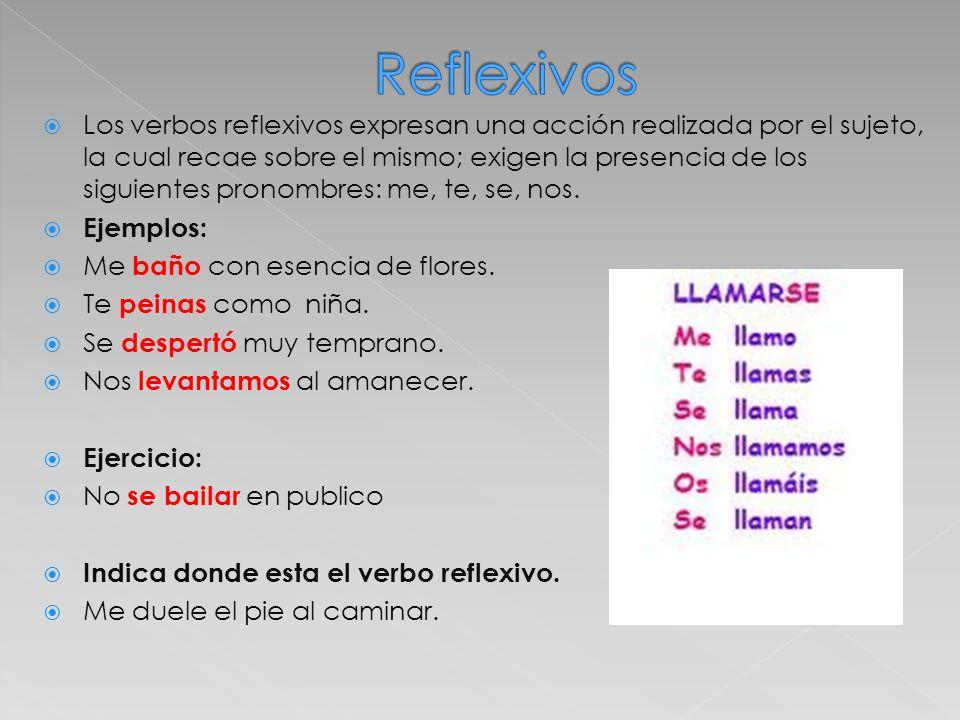 Los verbos reflexivos expresan una acción realizada por el sujeto, la cual recae sobre el mismo; exigen la presencia de los siguientes pronombres: me,