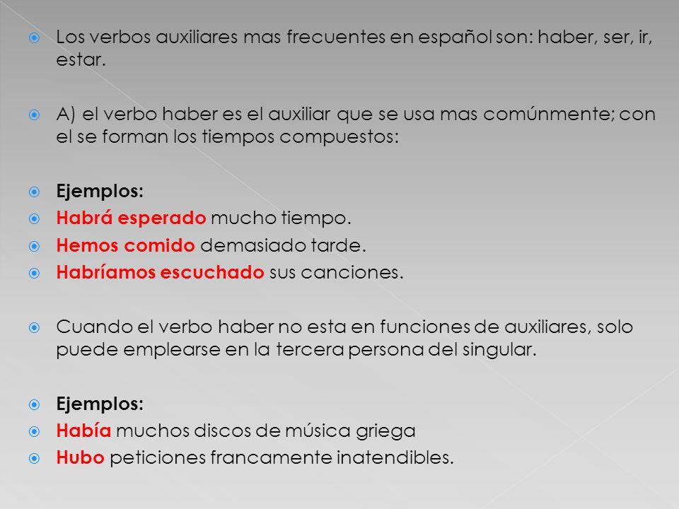 Los verbos auxiliares mas frecuentes en español son: haber, ser, ir, estar. A) el verbo haber es el auxiliar que se usa mas comúnmente; con el se form