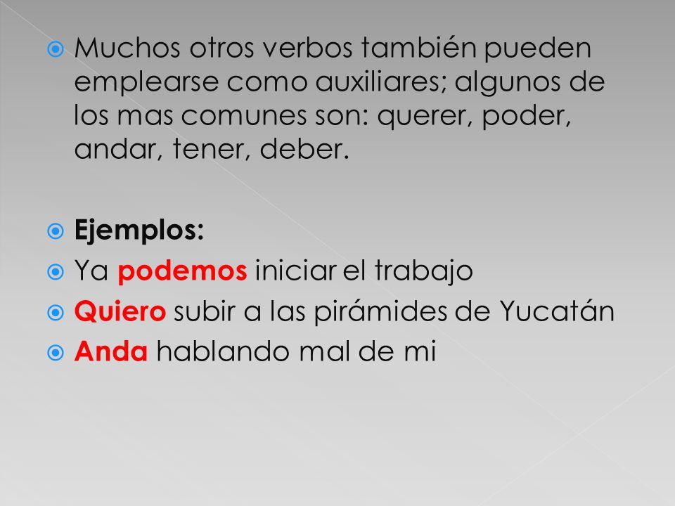 Muchos otros verbos también pueden emplearse como auxiliares; algunos de los mas comunes son: querer, poder, andar, tener, deber. Ejemplos: Ya podemos