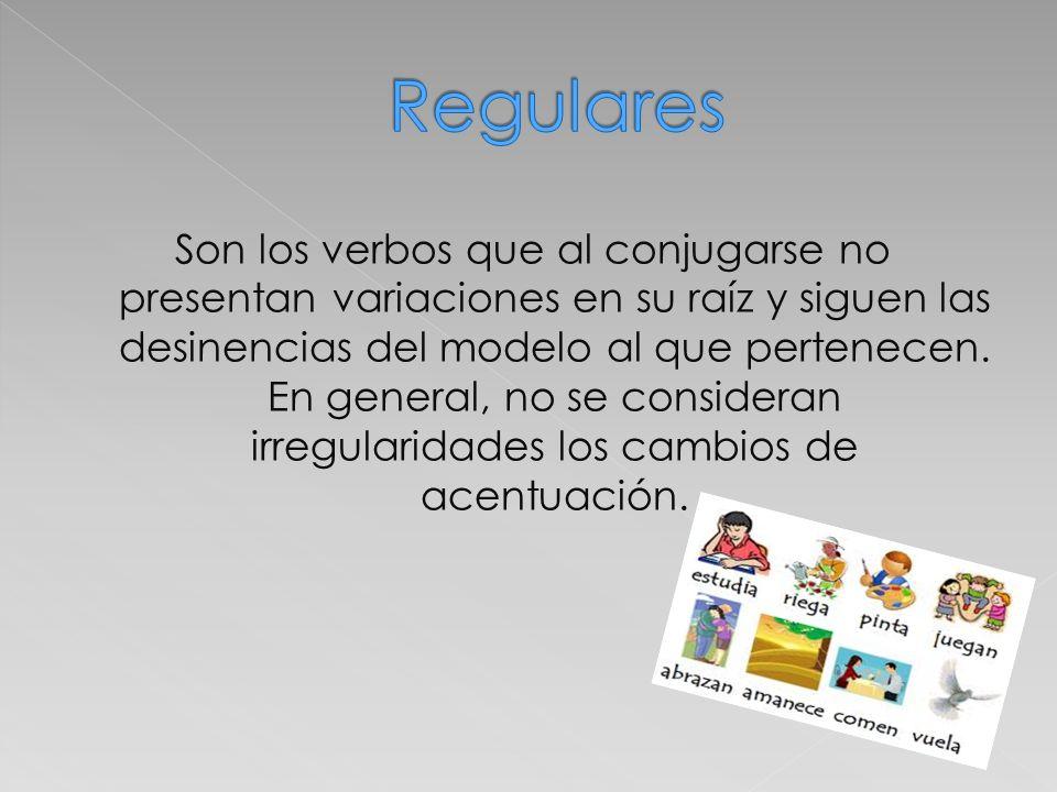 Son los verbos que al conjugarse no presentan variaciones en su raíz y siguen las desinencias del modelo al que pertenecen. En general, no se consider