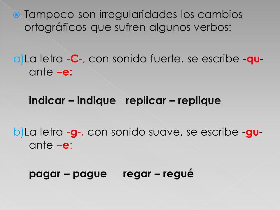c)La letra - z - se escribe - c - ante - e : rozar – roce agilizar – agilicé d) Las letras - c - y -g- se escriben - z - y - j -, respectivamente, ante - a y - o : ejercer – ejerza zurcir – zurzo recoger – recoja fingir – finjo e) La letra - i -, no tónica, se vuelve - y - cuando se encuentra entre vocales leer – leyó creer – creyó f)La letra - u - de los verbos terminados en – guir, se pierde ante – a y – o : distinguir – distinga – distingo perseguir – persiga – persigo
