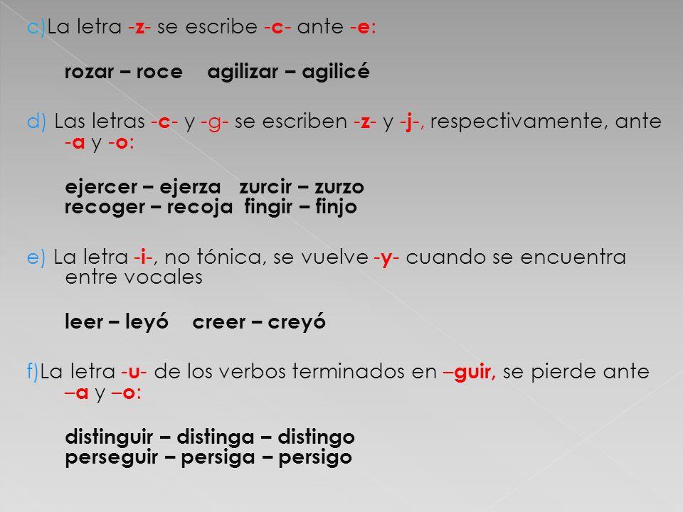 c)La letra - z - se escribe - c - ante - e : rozar – roce agilizar – agilicé d) Las letras - c - y -g- se escriben - z - y - j -, respectivamente, ant