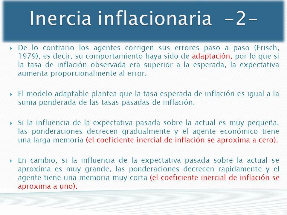 Inercia inflacionaria -2- De lo contrario los agentes corrigen sus errores paso a paso (Frisch, 1979), es decir, su comportamiento haya sido de adapta