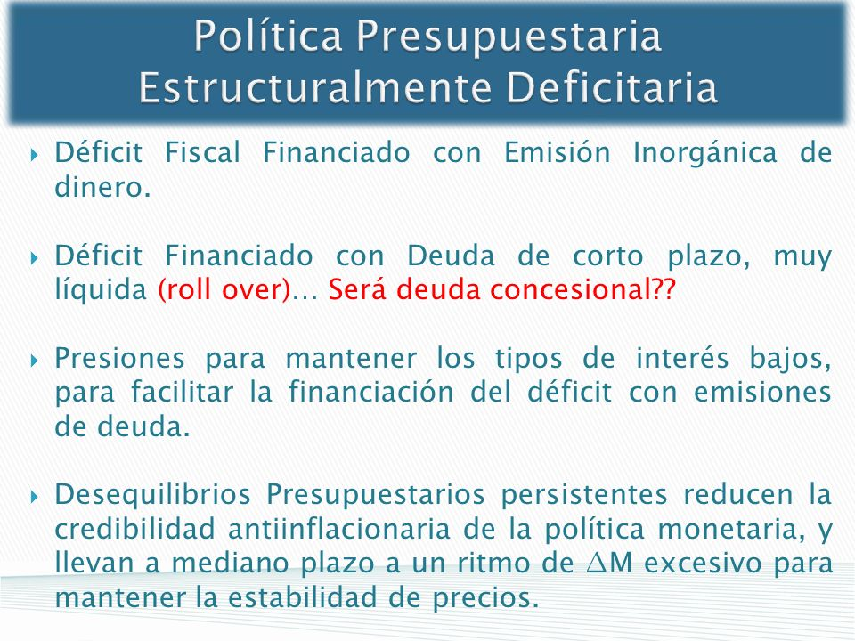 Política Presupuestaria Estructuralmente Deficitaria Déficit Fiscal Financiado con Emisión Inorgánica de dinero. Déficit Financiado con Deuda de corto