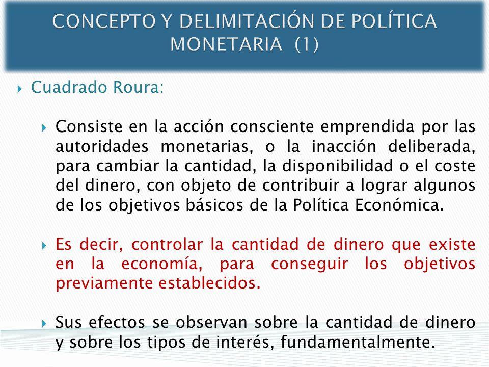 CONCEPTO Y DELIMITACIÓN DE POLÍTICA MONETARIA (1) Cuadrado Roura: Consiste en la acción consciente emprendida por las autoridades monetarias, o la ina