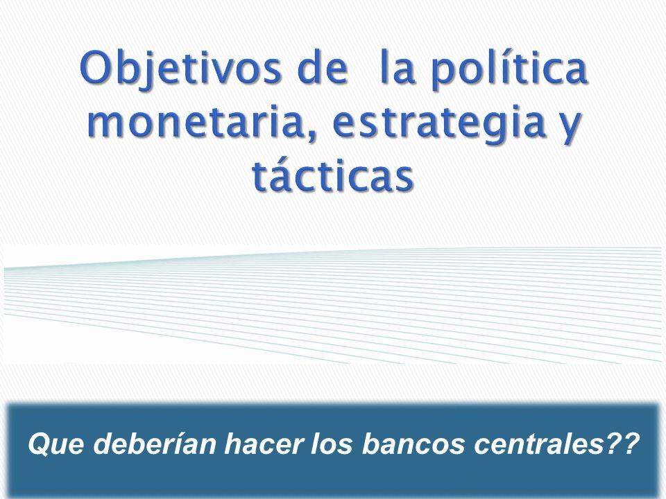 Objetivos de la política monetaria, estrategia y tácticas Que deberían hacer los bancos centrales??