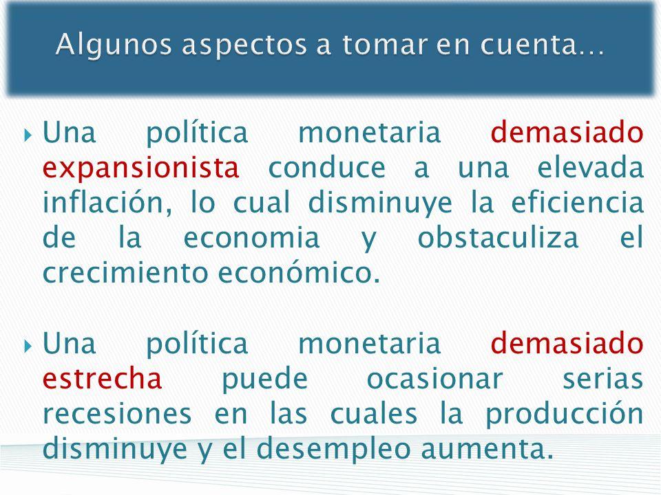 Algunos aspectos a tomar en cuenta… Una política monetaria demasiado expansionista conduce a una elevada inflación, lo cual disminuye la eficiencia de