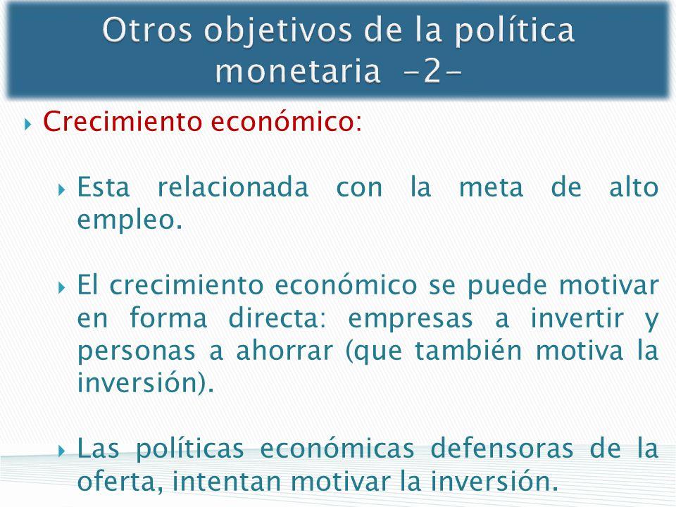 Otros objetivos de la política monetaria -2- Crecimiento económico: Esta relacionada con la meta de alto empleo. El crecimiento económico se puede mot