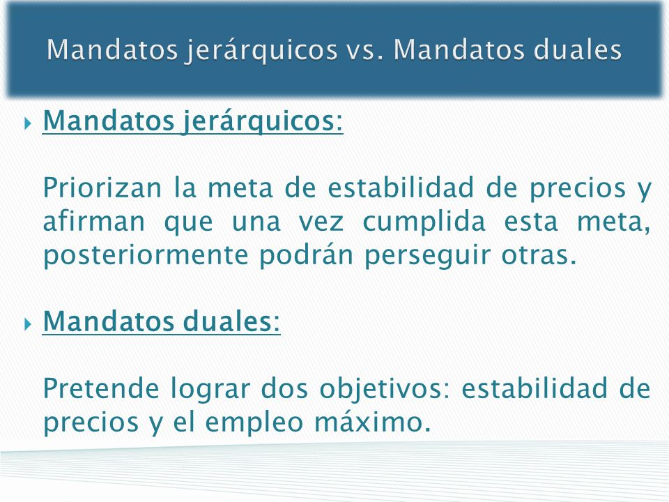 Mandatos jerárquicos vs. Mandatos duales Mandatos jerárquicos: Priorizan la meta de estabilidad de precios y afirman que una vez cumplida esta meta, p