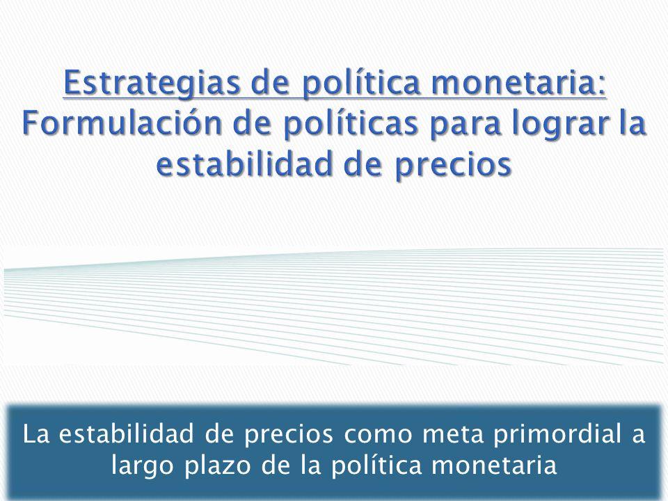 Estrategias de política monetaria: Formulación de políticas para lograr la estabilidad de precios La estabilidad de precios como meta primordial a lar