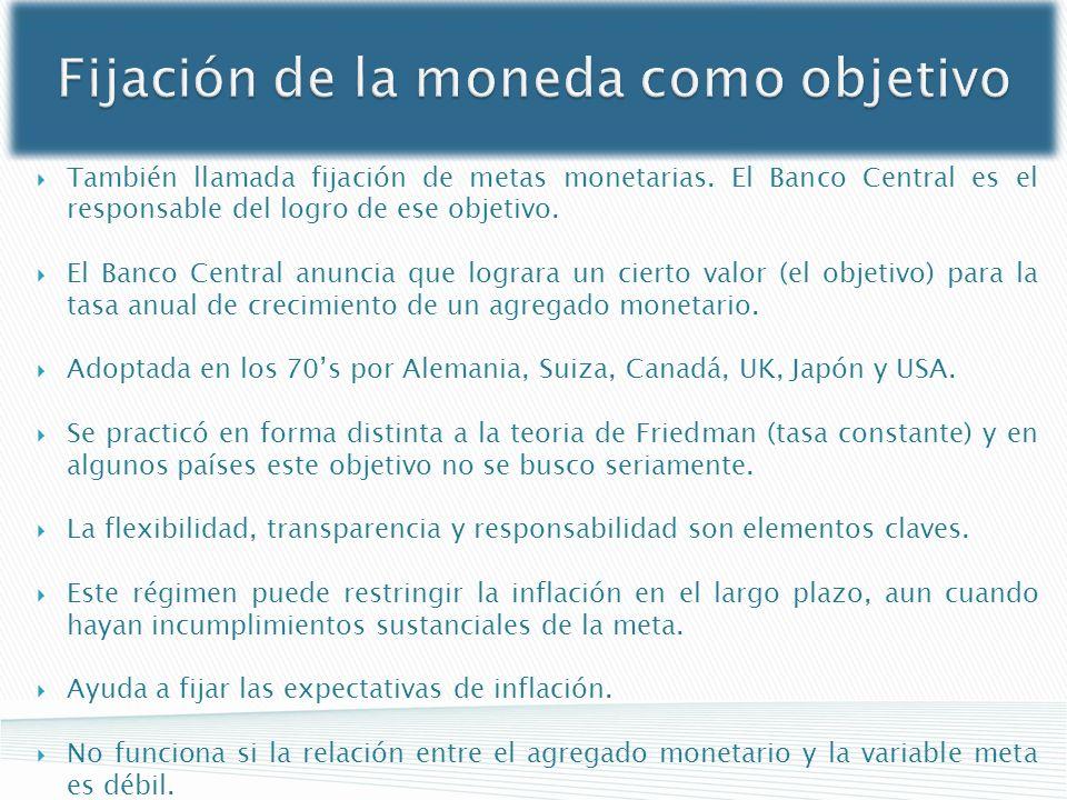 Fijación de la moneda como objetivo También llamada fijación de metas monetarias. El Banco Central es el responsable del logro de ese objetivo. El Ban