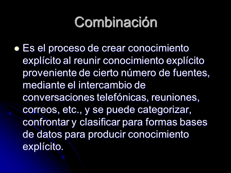 Combinación Es el proceso de crear conocimiento explícito al reunir conocimiento explícito proveniente de cierto número de fuentes, mediante el interc
