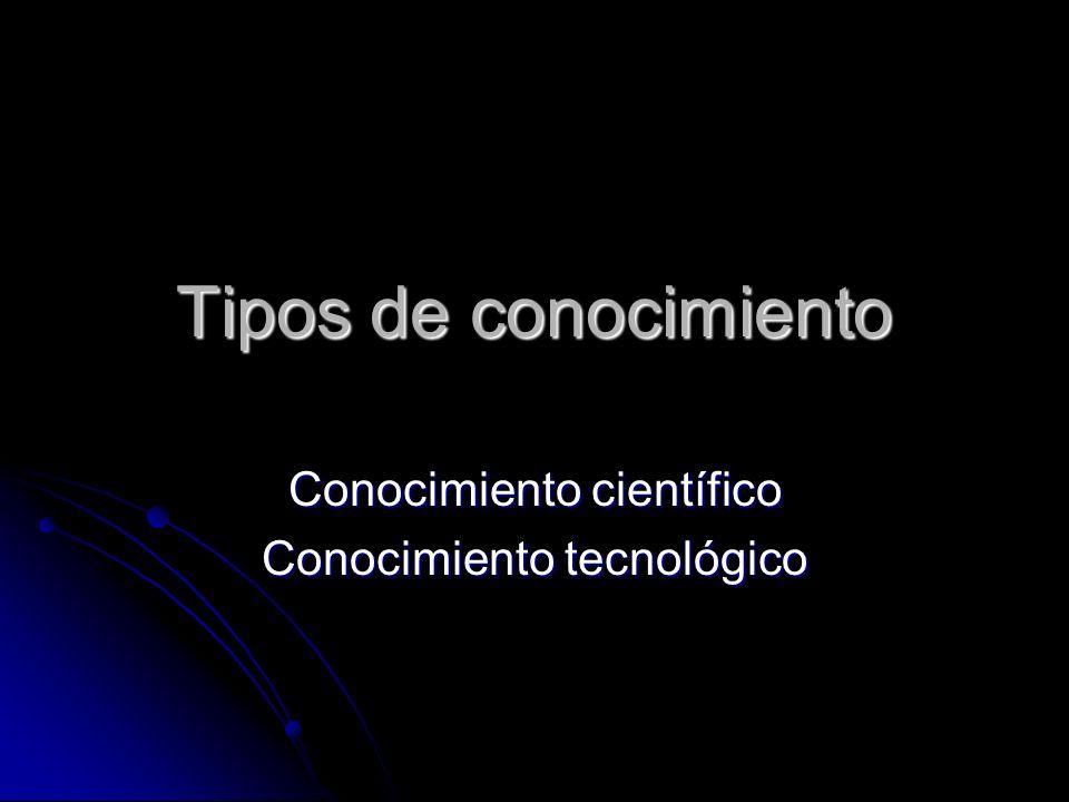 Tipos de conocimiento Conocimiento científico Conocimiento tecnológico