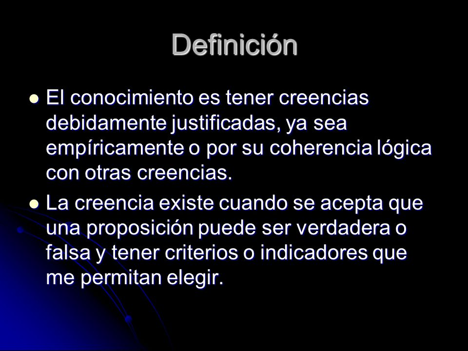 Definición El conocimiento es tener creencias debidamente justificadas, ya sea empíricamente o por su coherencia lógica con otras creencias. El conoci