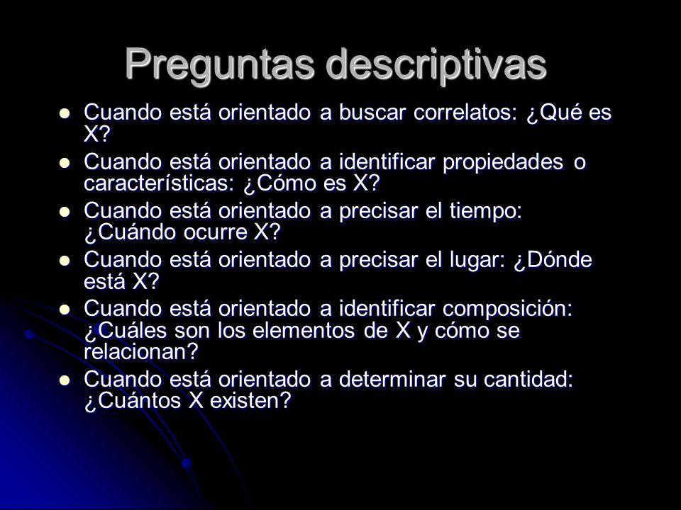 Preguntas descriptivas Cuando está orientado a buscar correlatos: ¿Qué es X? Cuando está orientado a buscar correlatos: ¿Qué es X? Cuando está orienta