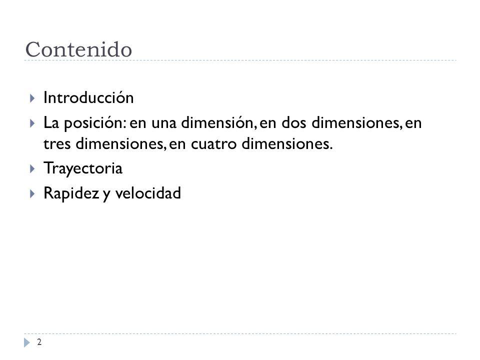 Contenido 2 Introducción La posición: en una dimensión, en dos dimensiones, en tres dimensiones, en cuatro dimensiones. Trayectoria Rapidez y velocida