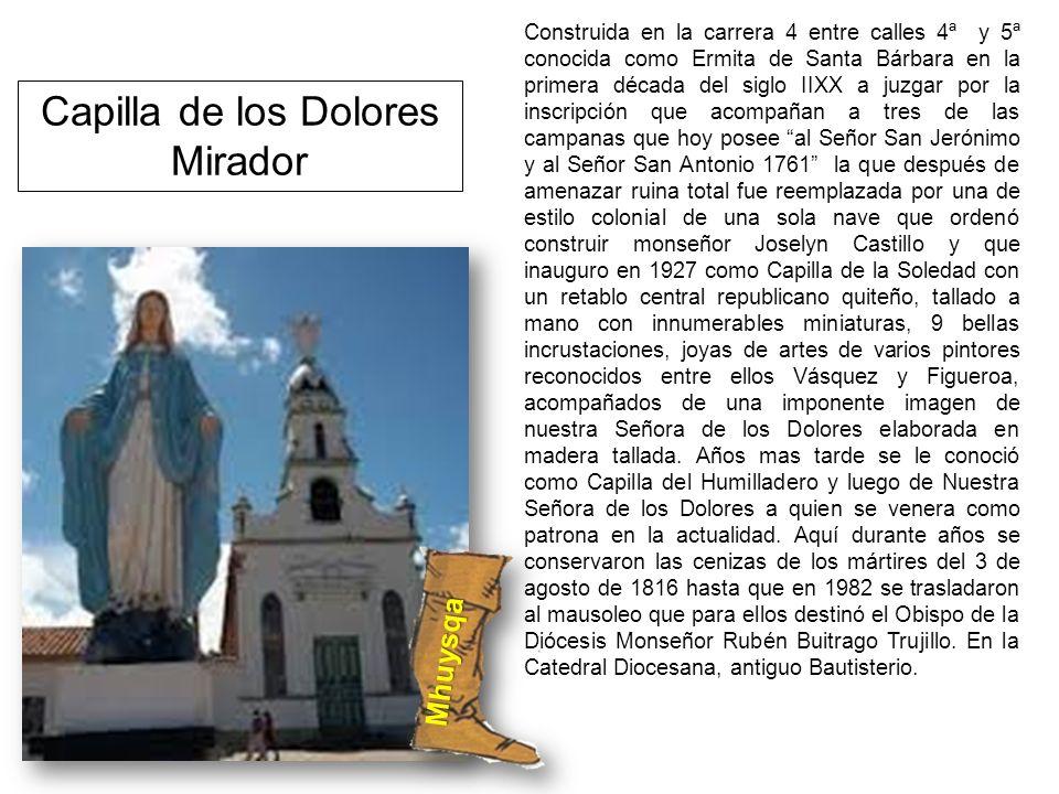 Capilla de los Dolores Mirador Construida en la carrera 4 entre calles 4ª y 5ª conocida como Ermita de Santa Bárbara en la primera década del siglo II
