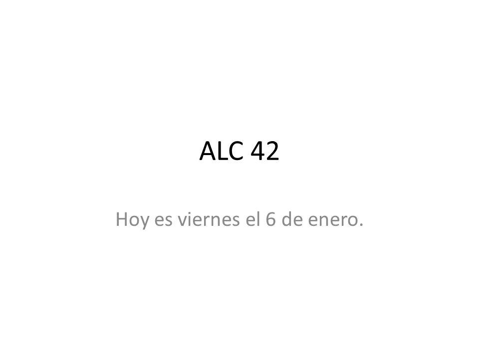 ALC 42 Hoy es viernes el 6 de enero.