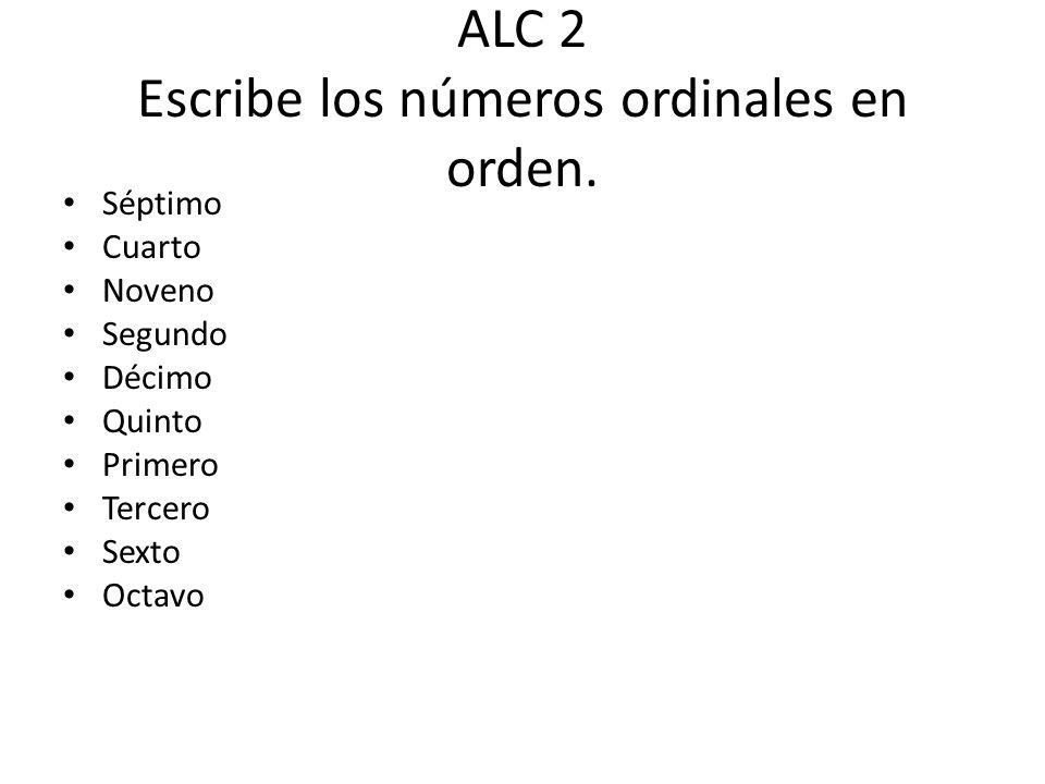 ALC 2 Escribe los números ordinales en orden. Séptimo Cuarto Noveno Segundo Décimo Quinto Primero Tercero Sexto Octavo