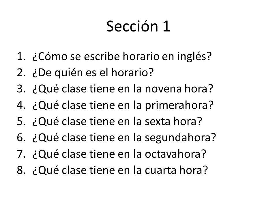 Sección 1 1.¿Cómo se escribe horario en inglés? 2.¿De quién es el horario? 3.¿Qué clase tiene en la novena hora? 4.¿Qué clase tiene en la primerahora?