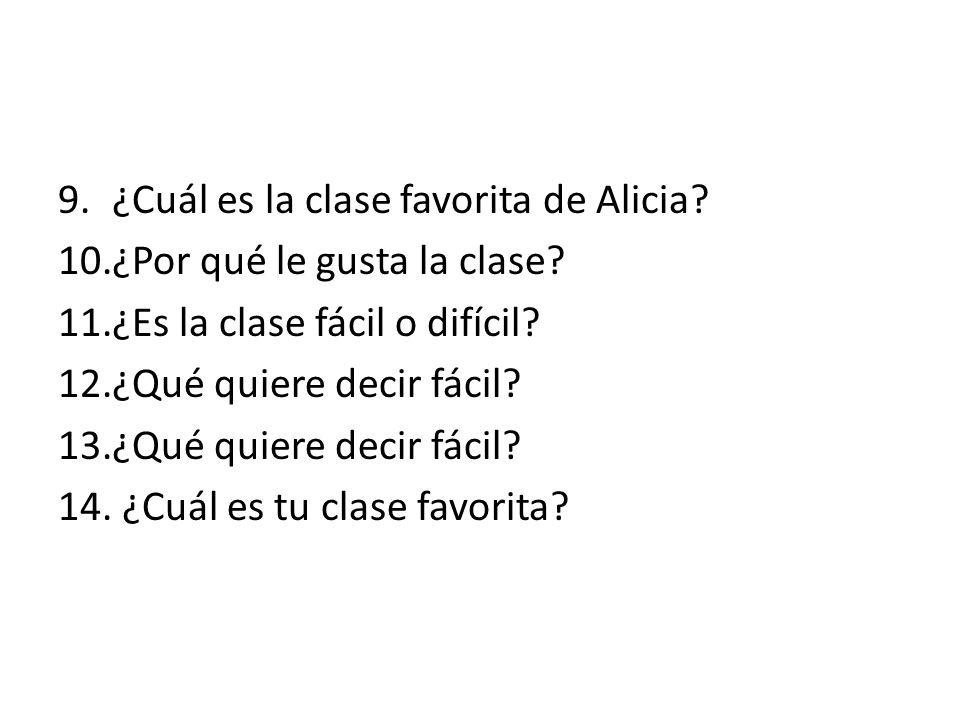 9.¿Cuál es la clase favorita de Alicia? 10.¿Por qué le gusta la clase? 11.¿Es la clase fácil o difícil? 12.¿Qué quiere decir fácil? 13.¿Qué quiere dec