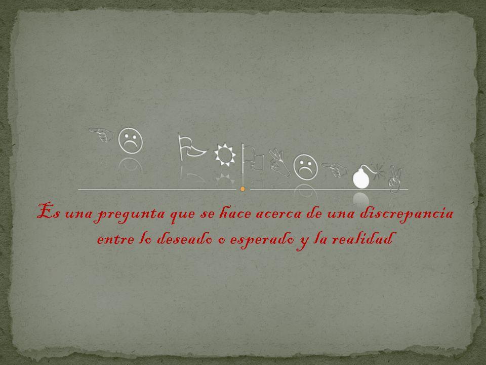Es una pregunta que se hace acerca de una discrepancia entre lo deseado o esperado y la realidad