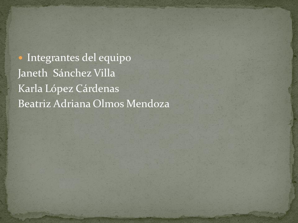 Integrantes del equipo Janeth Sánchez Villa Karla López Cárdenas Beatriz Adriana Olmos Mendoza