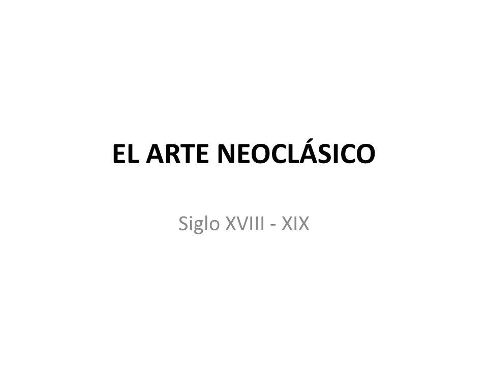 EL ARTE NEOCLÁSICO Siglo XVIII - XIX