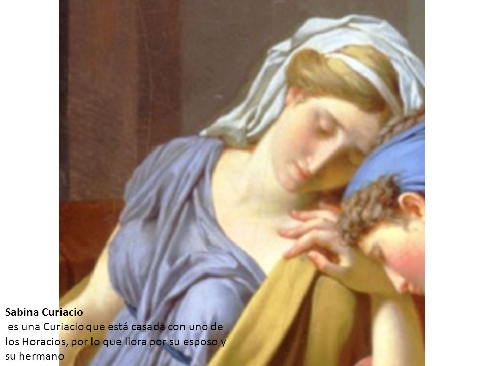 Sabina Curiacio es una Curiacio que está casada con uno de los Horacios, por lo que llora por su esposo y su hermano