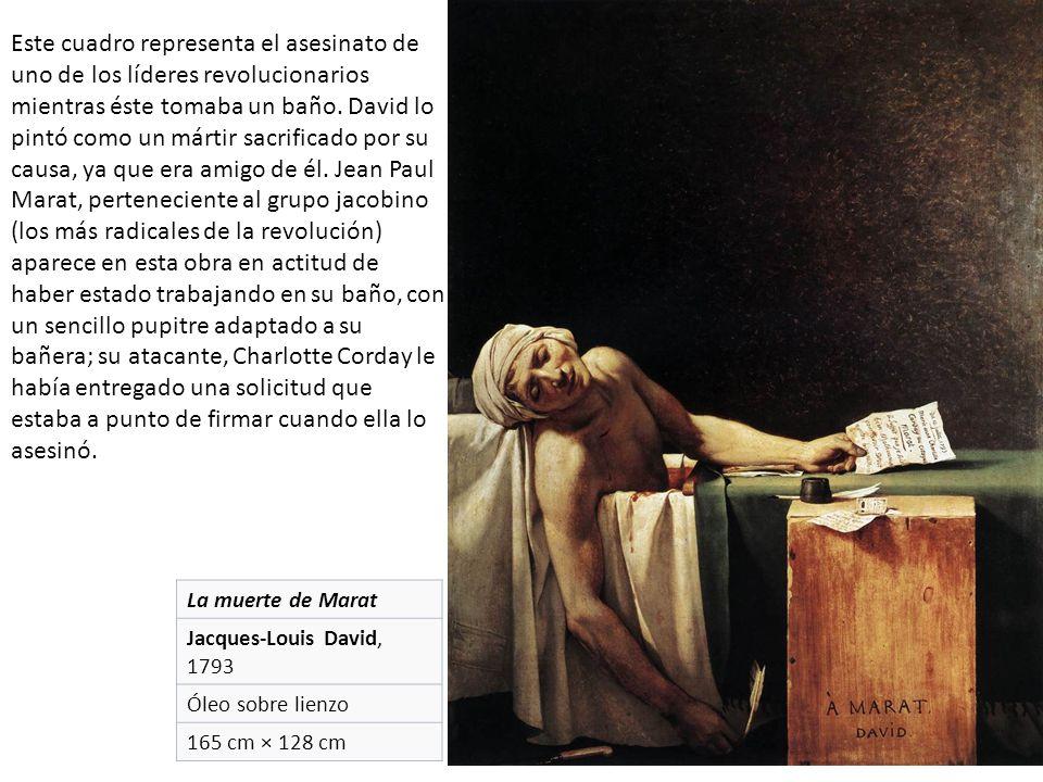 La muerte de Marat Jacques-Louis David, 1793 Óleo sobre lienzo 165 cm × 128 cm Este cuadro representa el asesinato de uno de los líderes revolucionarios mientras éste tomaba un baño.