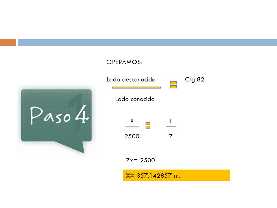 OPERAMOS: Lado desconocido Lado conocido Ctg 82 X 2500 1 7 7x= 2500 X= 357.142857 m.