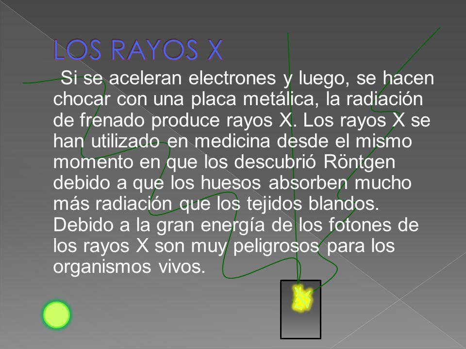 Si se aceleran electrones y luego, se hacen chocar con una placa metálica, la radiación de frenado produce rayos X. Los rayos X se han utilizado en me