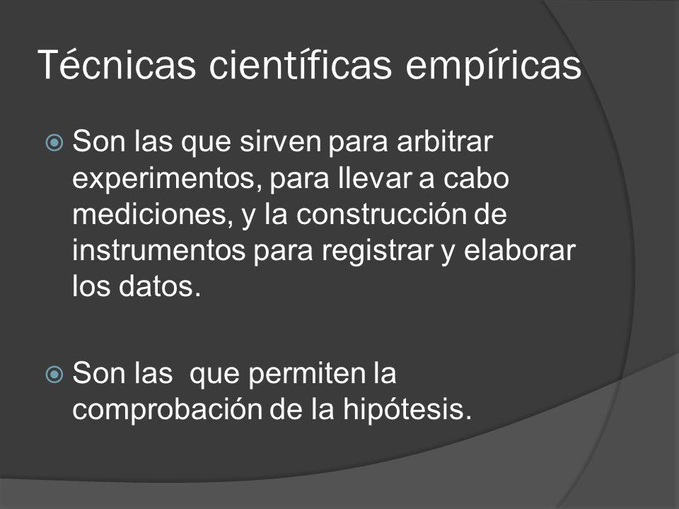 Técnicas científicas empíricas Son las que sirven para arbitrar experimentos, para llevar a cabo mediciones, y la construcción de instrumentos para re